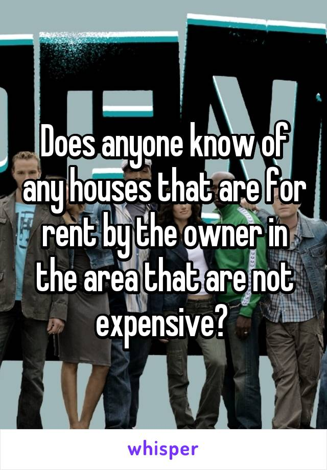 Does anyone know of any houses that are for rent by the owner in the area that are not expensive?