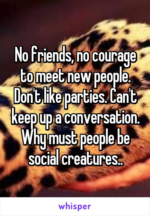 No friends, no courage to meet new people. Don't like parties. Can't keep up a conversation. Why must people be social creatures..