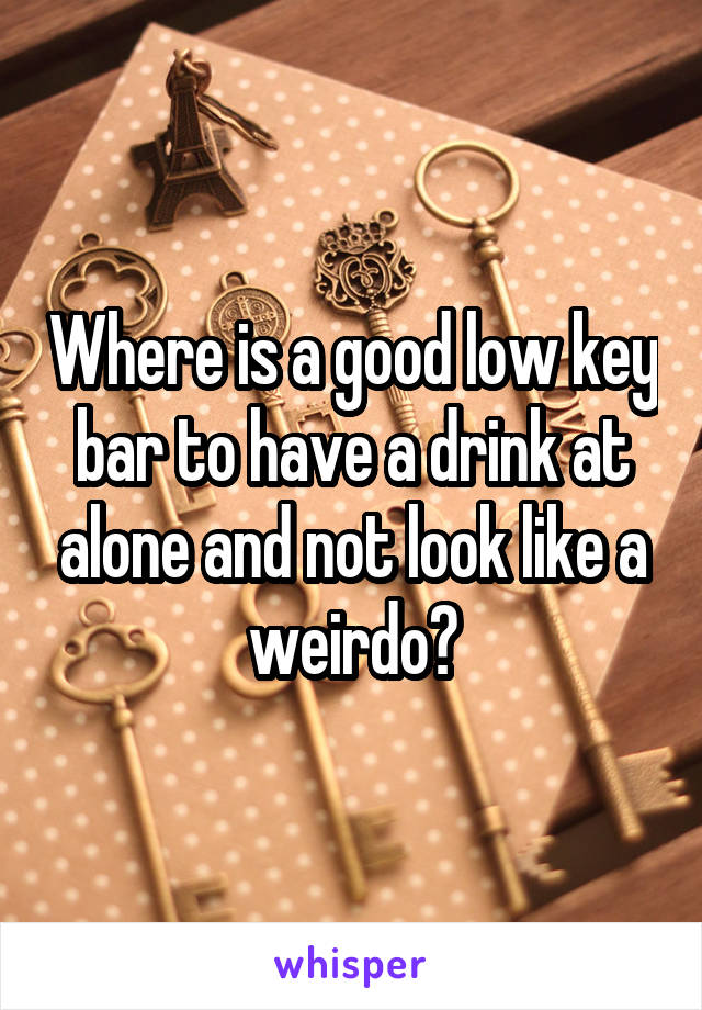 Where is a good low key bar to have a drink at alone and not look like a weirdo?