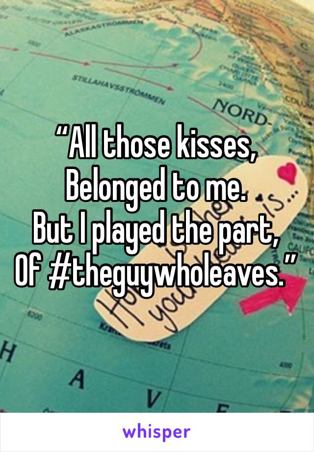 """""""All those kisses, Belonged to me. But I played the part, Of #theguywholeaves."""""""