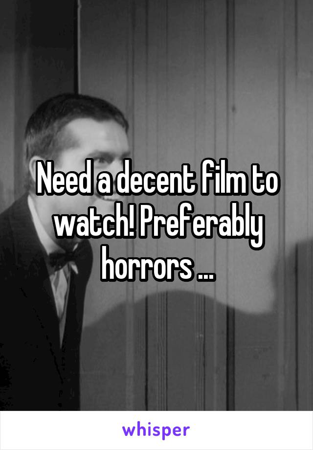 Need a decent film to watch! Preferably horrors ...