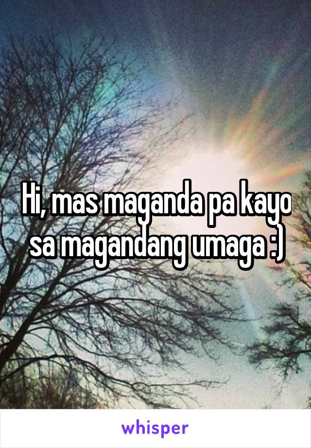 Hi, mas maganda pa kayo sa magandang umaga :)