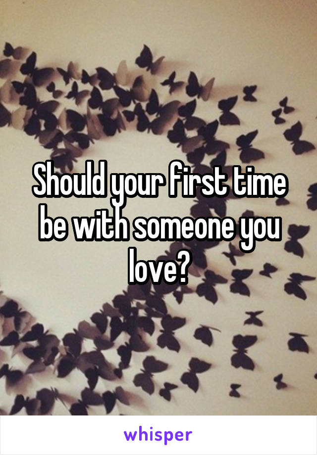 Should your first time be with someone you love?