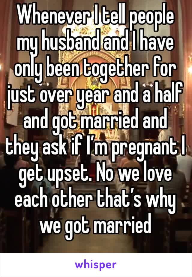 Whenever I tell people my husband and I have only been together for just over year and a half and got married and they ask if I'm pregnant I get upset. No we love each other that's why we got married