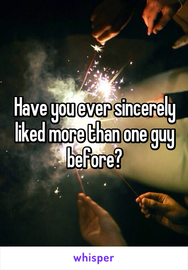 Have you ever sincerely liked more than one guy before?