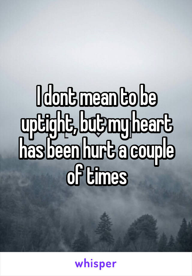 I dont mean to be uptight, but my heart has been hurt a couple of times