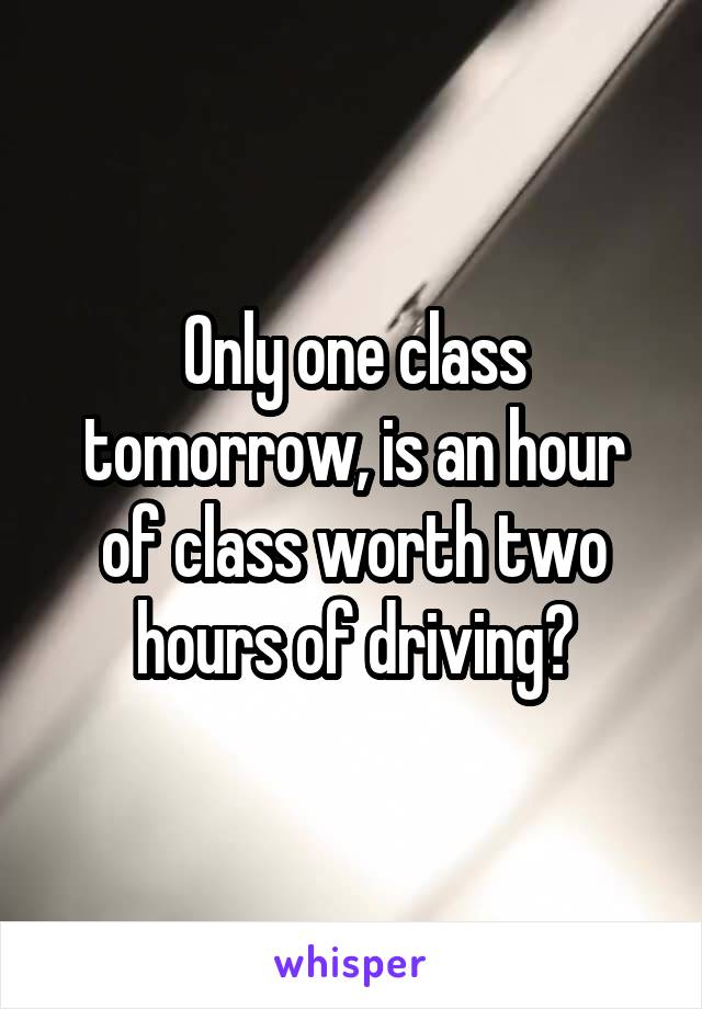 Only one class tomorrow, is an hour of class worth two hours of driving?