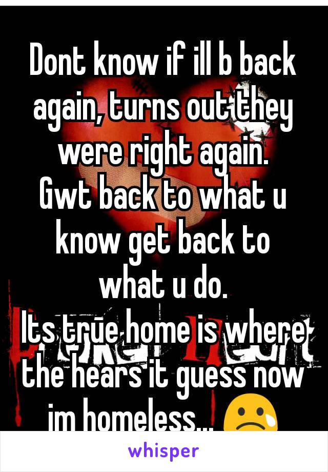 Dont know if ill b back again, turns out they were right again. Gwt back to what u know get back to what u do. Its true home is where the hears it guess now im homeless... 😢