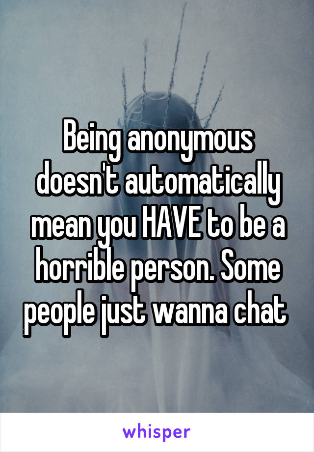 Being anonymous doesn't automatically mean you HAVE to be a horrible person. Some people just wanna chat