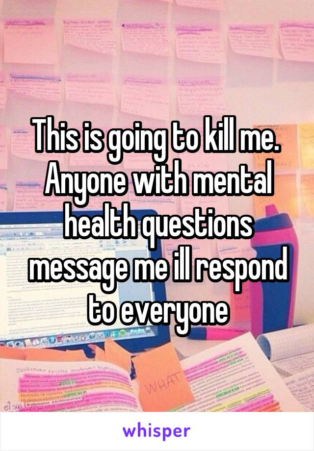 This is going to kill me.  Anyone with mental health questions message me ill respond to everyone