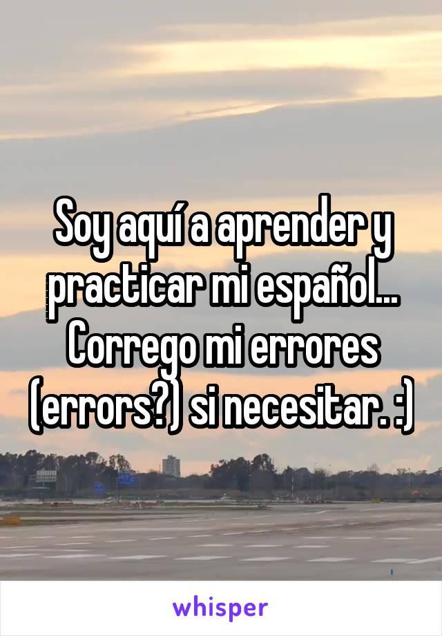 Soy aquí a aprender y practicar mi español... Corrego mi errores (errors?) si necesitar. :)