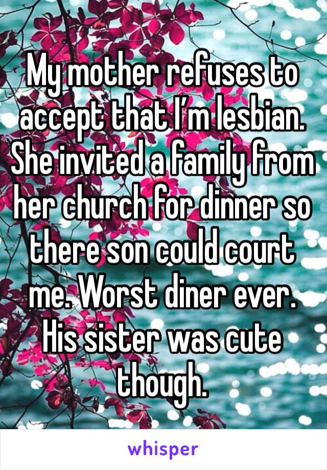 My mother refuses to accept that I'm lesbian. She invited a family from her church for dinner so there son could court me. Worst diner ever. His sister was cute though.