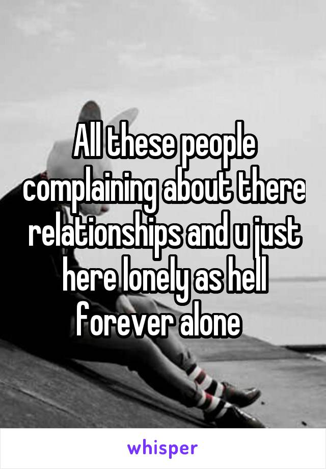 All these people complaining about there relationships and u just here lonely as hell forever alone