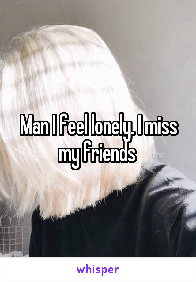 Man I feel lonely. I miss my friends