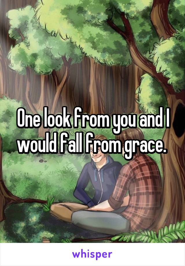 One look from you and I would fall from grace.