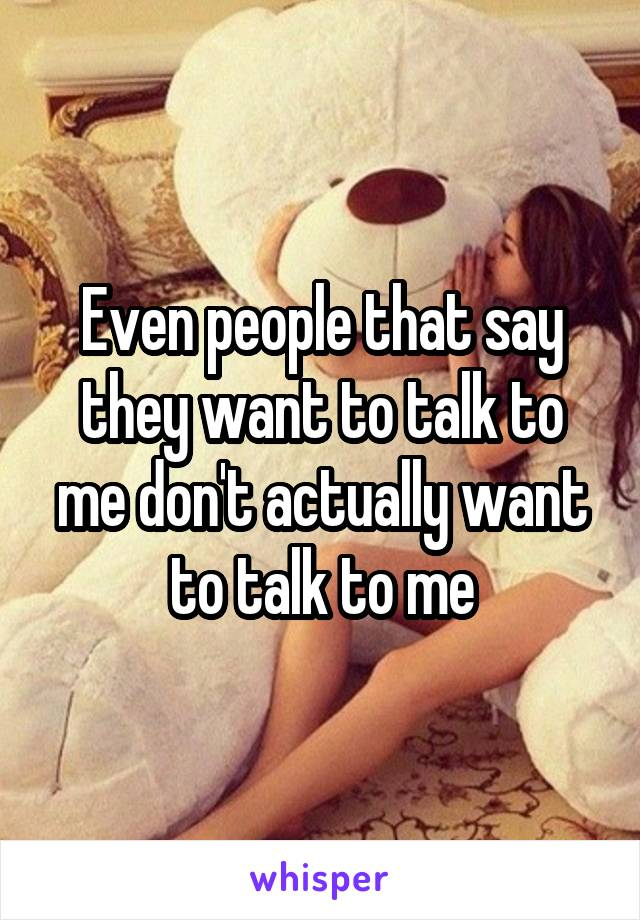 Even people that say they want to talk to me don't actually want to talk to me