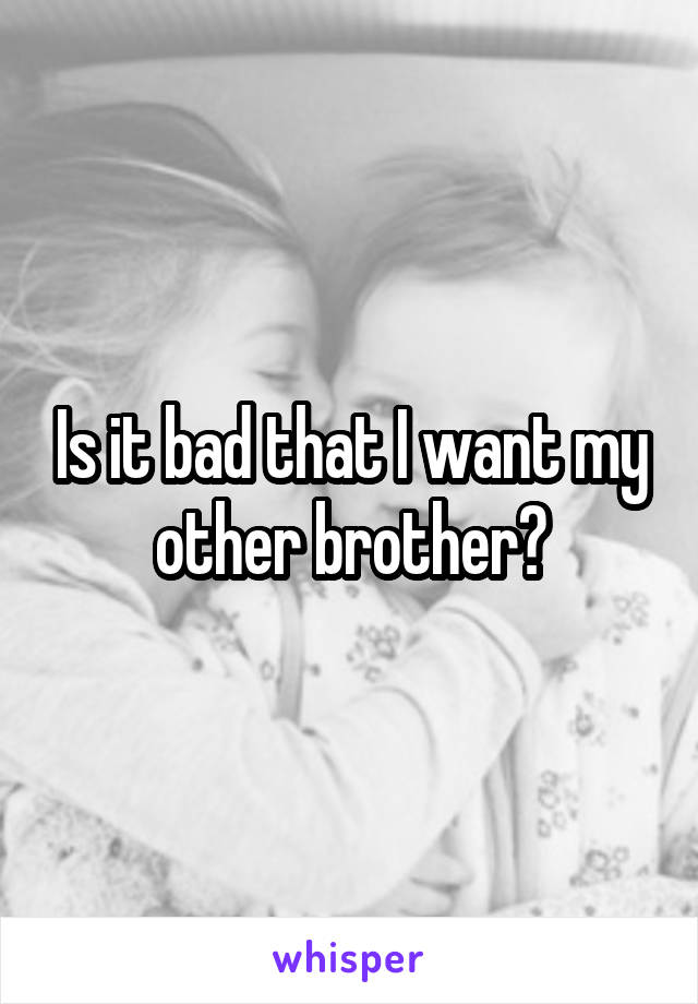 Is it bad that I want my other brother?