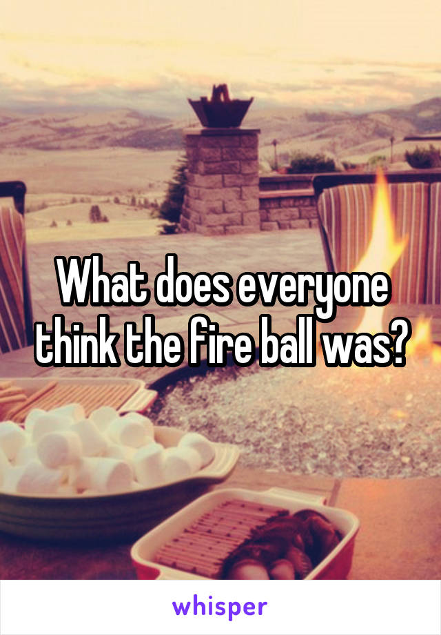What does everyone think the fire ball was?