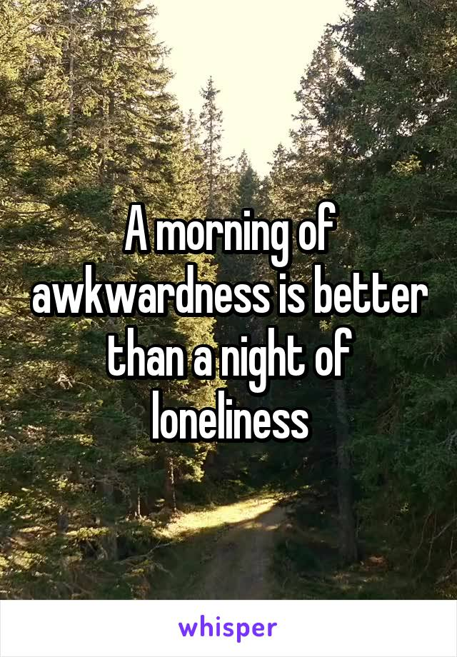 A morning of awkwardness is better than a night of loneliness