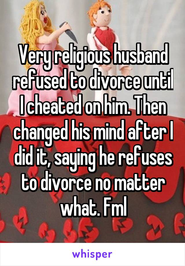 Very religious husband refused to divorce until I cheated on him. Then changed his mind after I did it, saying he refuses to divorce no matter what. Fml