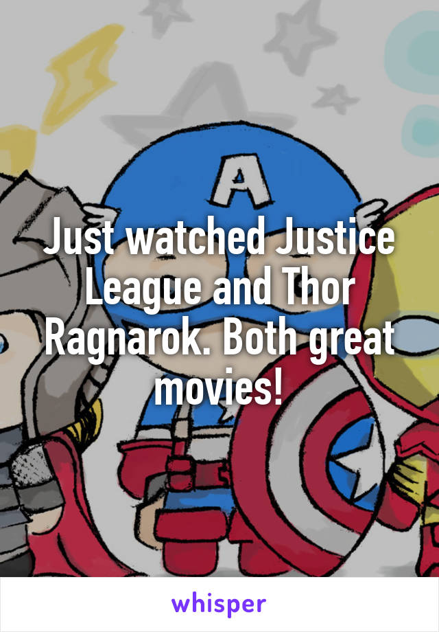 Just watched Justice League and Thor Ragnarok. Both great movies!