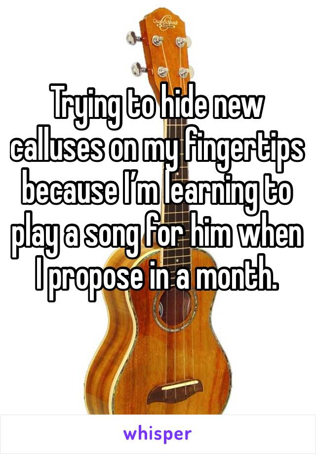 Trying to hide new calluses on my fingertips because I'm learning to play a song for him when I propose in a month.