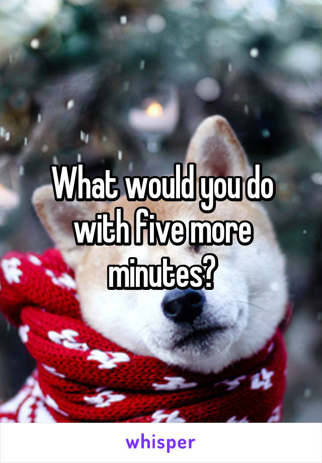 What would you do with five more minutes?
