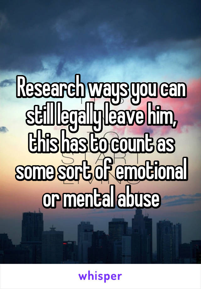 Research ways you can still legally leave him, this has to count as some sort of emotional or mental abuse