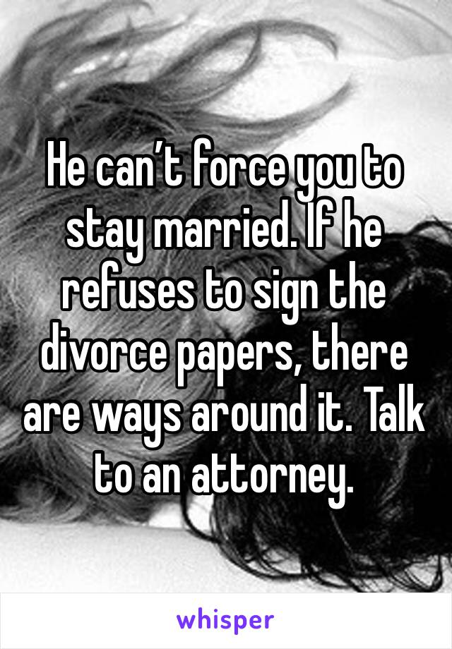 He can't force you to stay married. If he refuses to sign the divorce papers, there are ways around it. Talk to an attorney.
