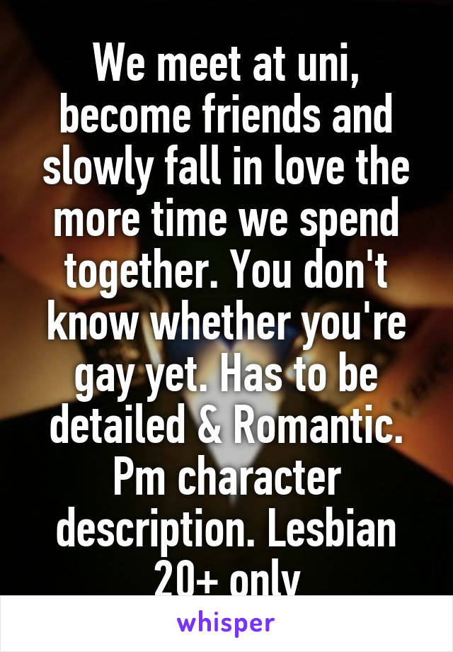 We meet at uni, become friends and slowly fall in love the more time we spend together. You don't know whether you're gay yet. Has to be detailed & Romantic. Pm character description. Lesbian 20+ only