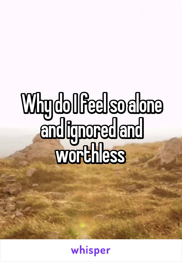 Why do I feel so alone and ignored and worthless