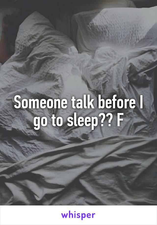 Someone talk before I go to sleep?? F