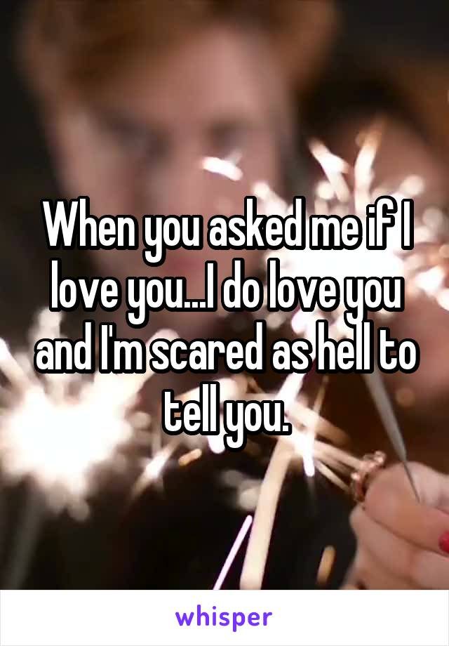 When you asked me if I love you...I do love you and I'm scared as hell to tell you.
