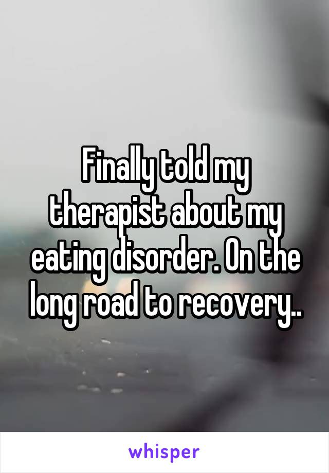 Finally told my therapist about my eating disorder. On the long road to recovery..