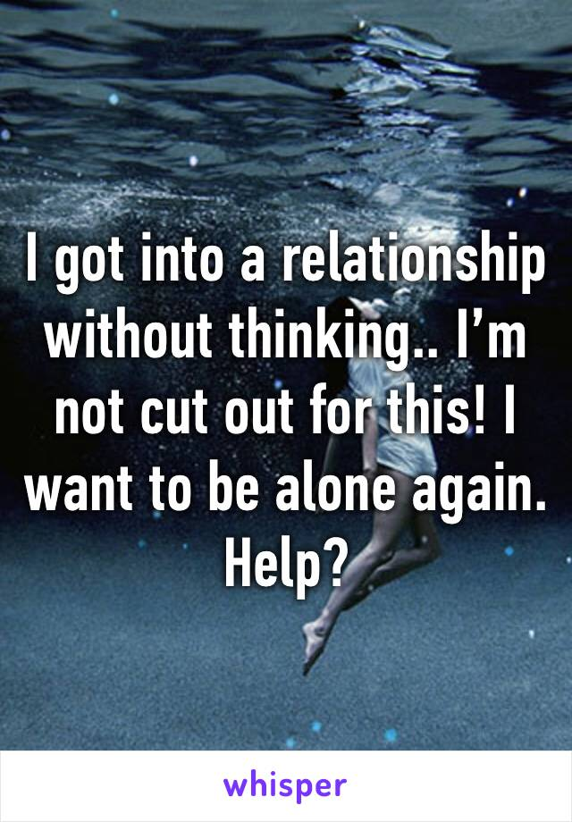 I got into a relationship without thinking.. I'm not cut out for this! I want to be alone again. Help?