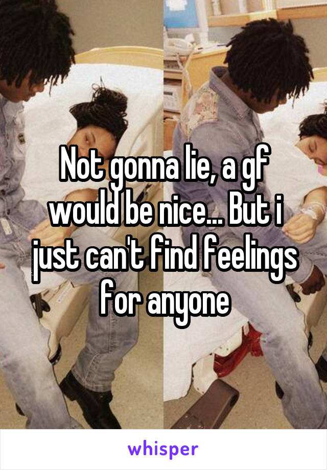 Not gonna lie, a gf would be nice... But i just can't find feelings for anyone