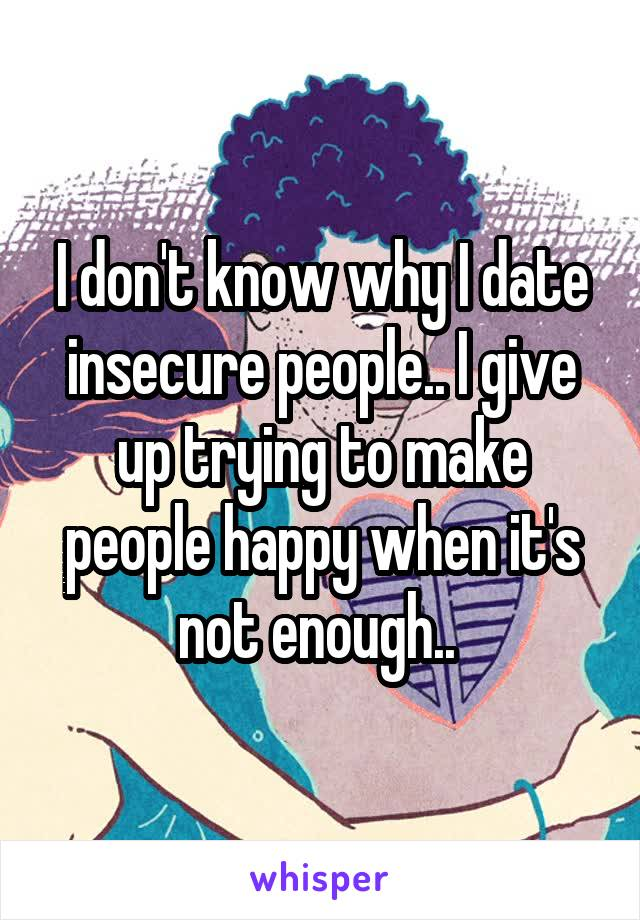 I don't know why I date insecure people.. I give up trying to make people happy when it's not enough..