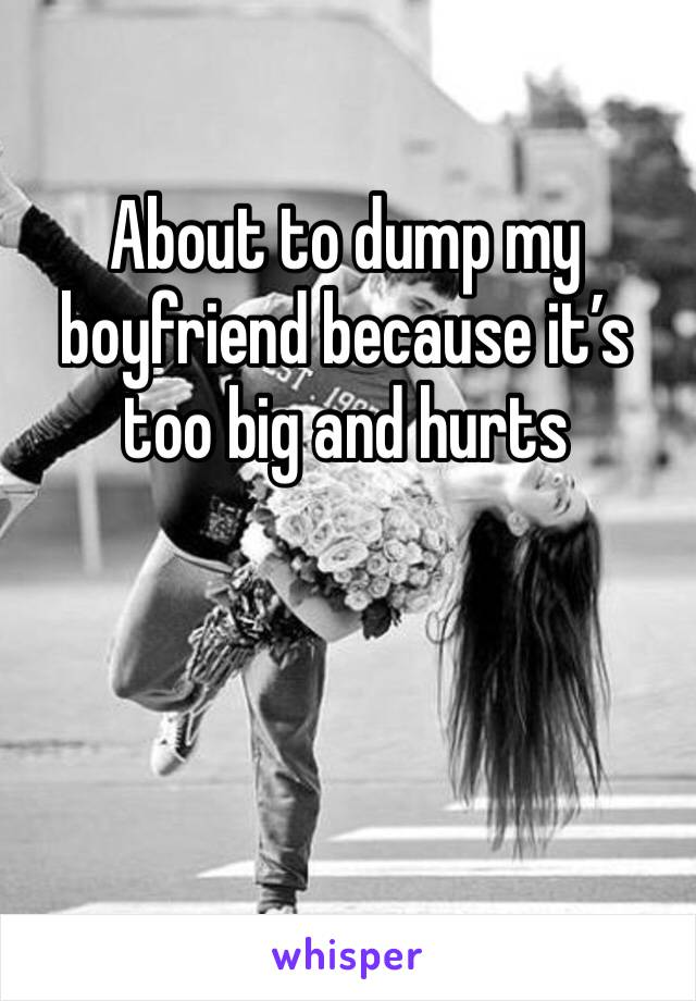 About to dump my boyfriend because it's too big and hurts