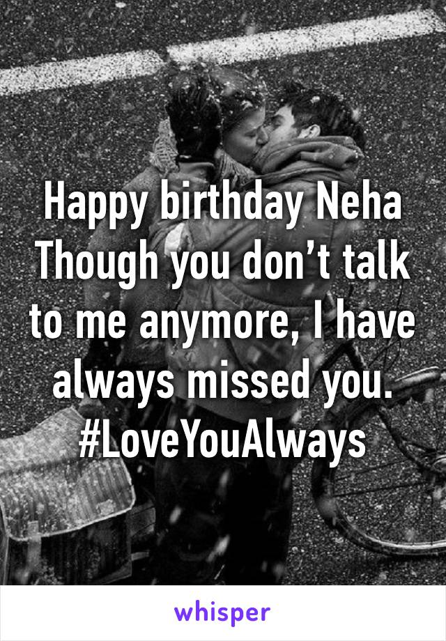 Happy birthday Neha  Though you don't talk to me anymore, I have always missed you.  #LoveYouAlways