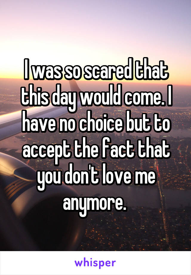 I was so scared that this day would come. I have no choice but to accept the fact that you don't love me anymore.