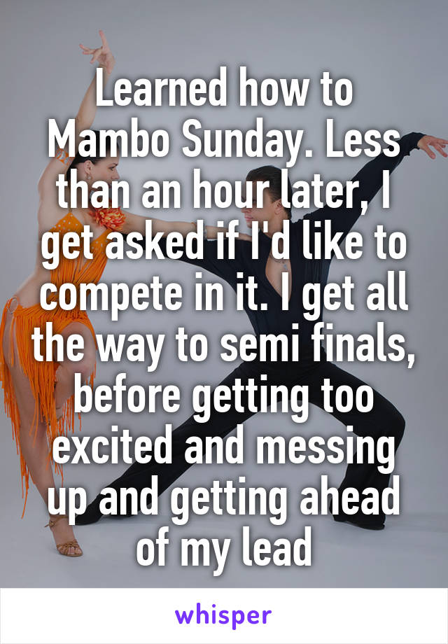 Learned how to Mambo Sunday. Less than an hour later, I get asked if I'd like to compete in it. I get all the way to semi finals, before getting too excited and messing up and getting ahead of my lead