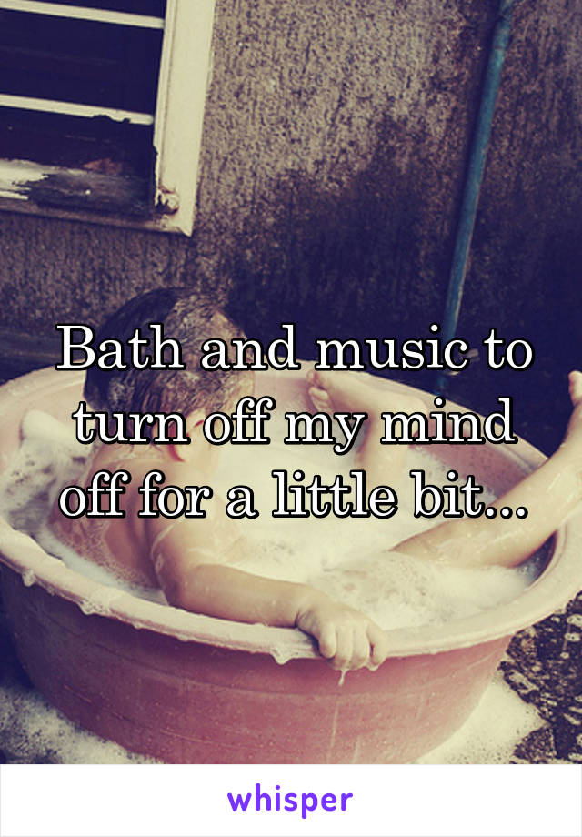 Bath and music to turn off my mind off for a little bit...