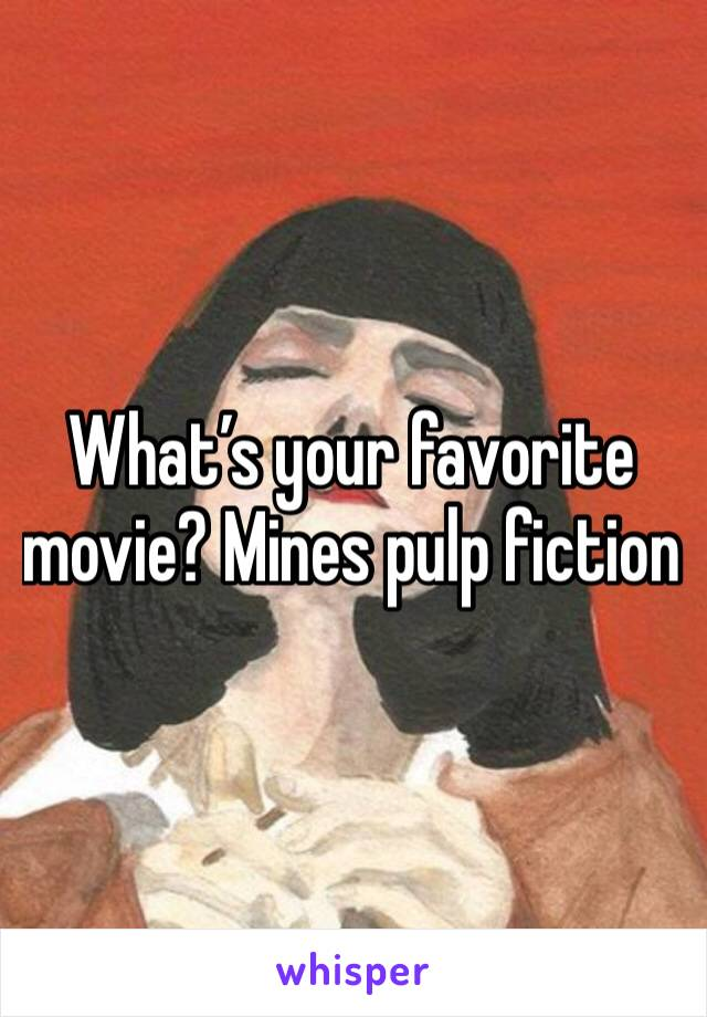 What's your favorite movie? Mines pulp fiction