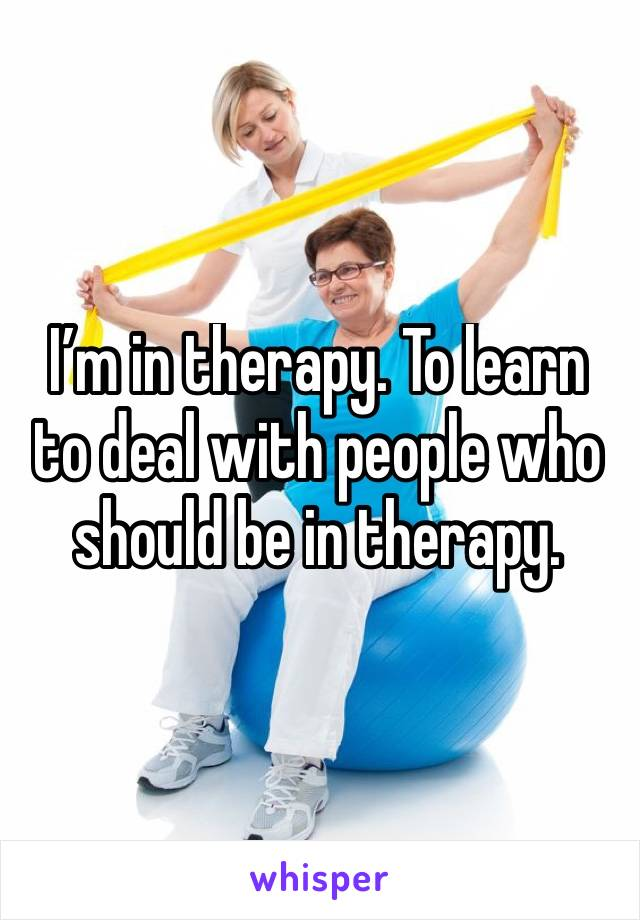I'm in therapy. To learn to deal with people who should be in therapy.