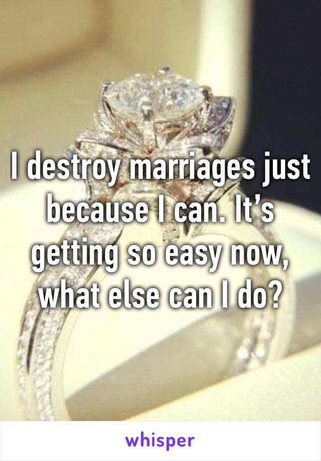 I destroy marriages just because I can. It's getting so easy now, what else can I do?