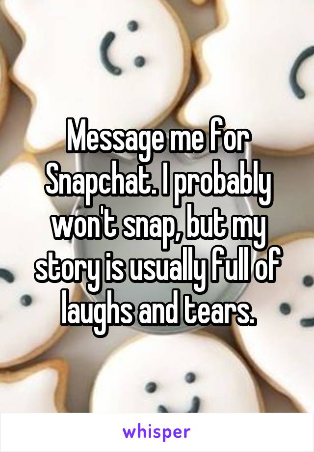 Message me for Snapchat. I probably won't snap, but my story is usually full of laughs and tears.