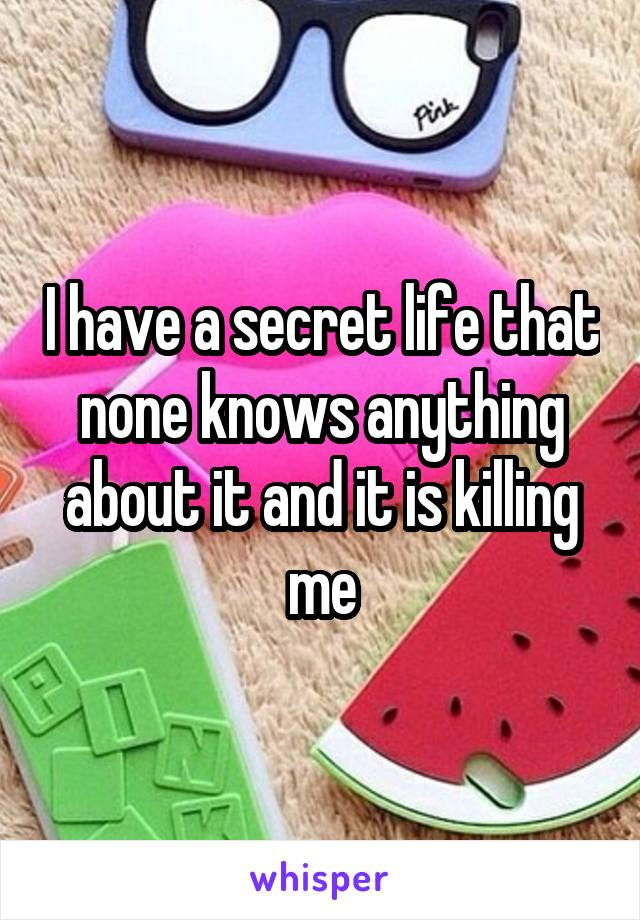 I have a secret life that none knows anything about it and it is killing me