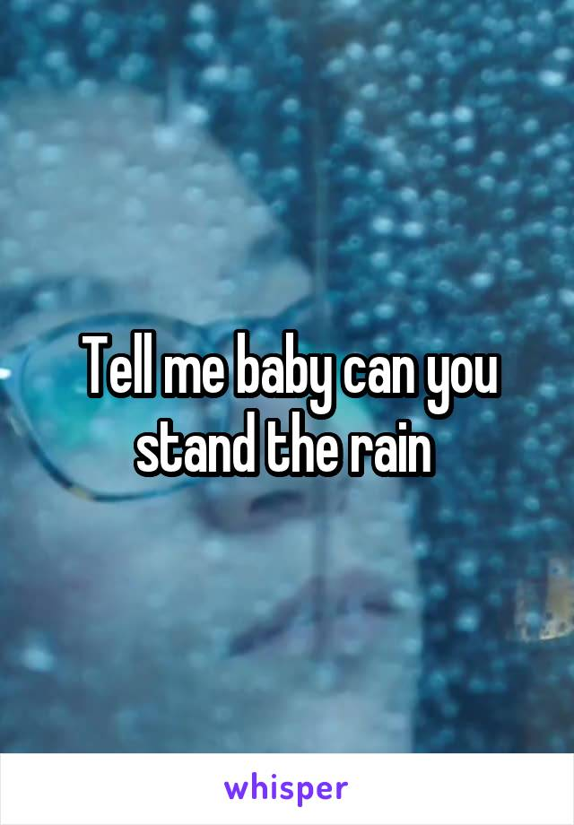 Tell me baby can you stand the rain