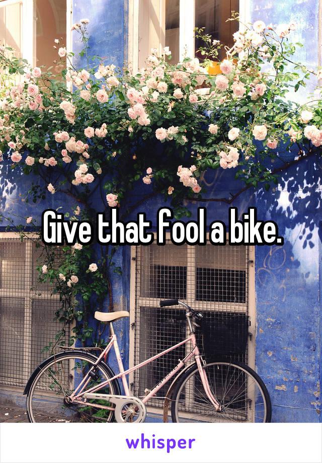 Give that fool a bike.