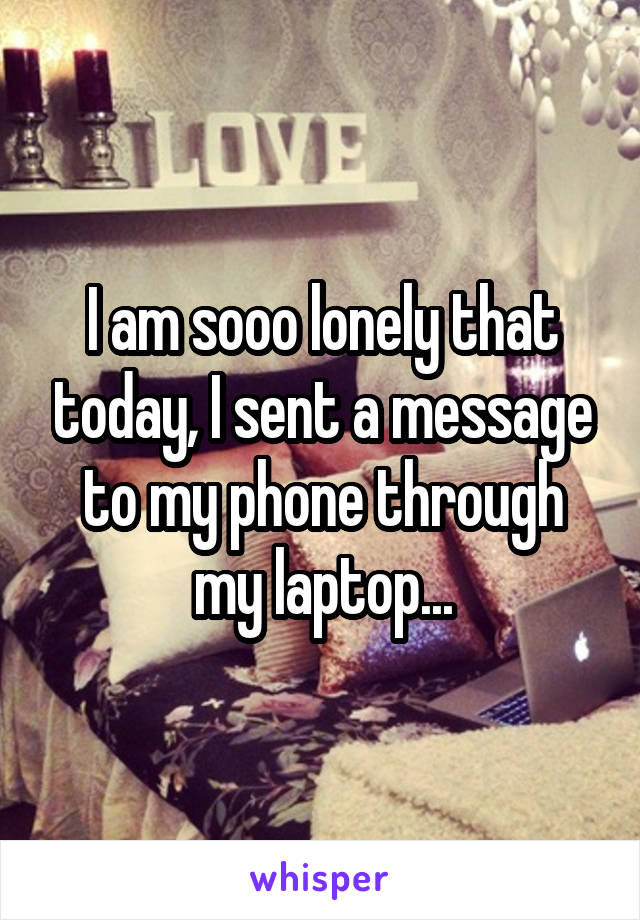 I am sooo lonely that today, I sent a message to my phone through my laptop...